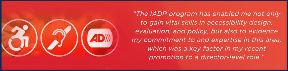 The IADP program has enabled me not only to gain vital skills in accessibility design, evaluation, and policy, but also to evidence my commitment to and expertise in this area, which was a key factor in my recent promotion to a director-level role.